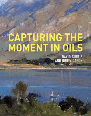 Capturing the Moment in Oils By Curtis, David/ Capon, Robin